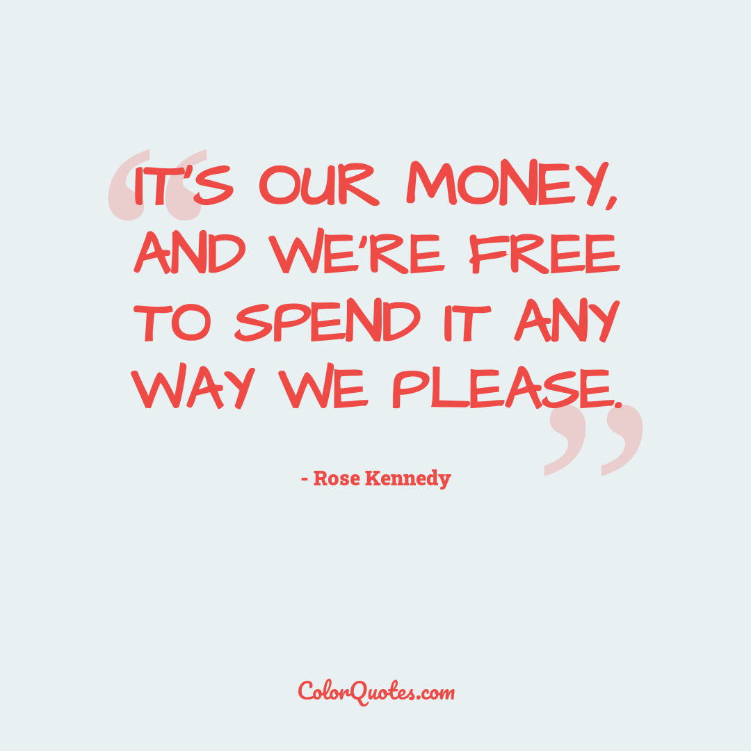It's our money, and we're free to spend it any way we please.