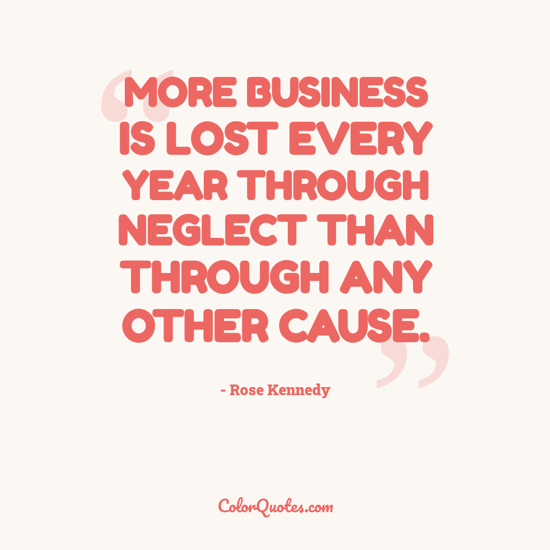 More business is lost every year through neglect than through any other cause.