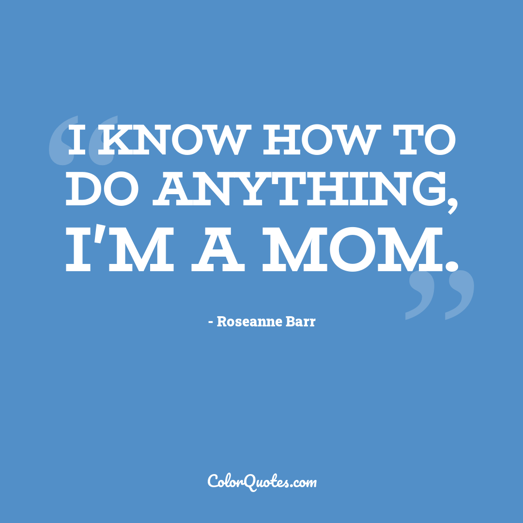 I know how to do anything, I'm a mom.