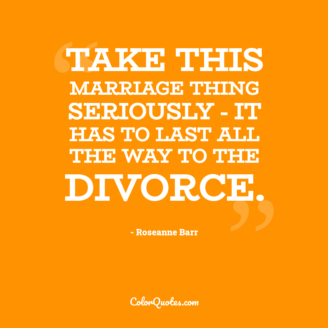 Take this marriage thing seriously - it has to last all the way to the divorce.