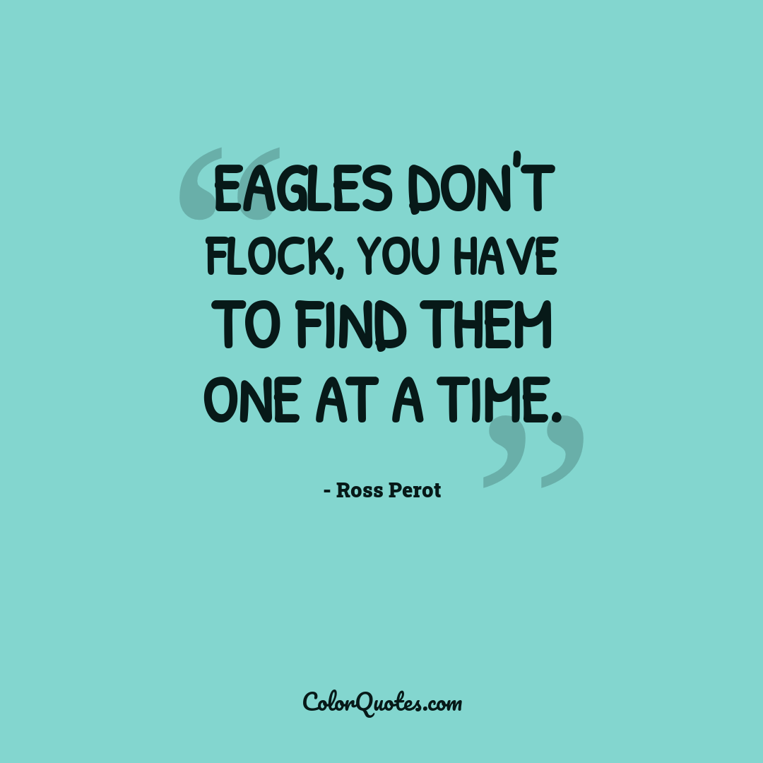 Eagles don't flock, you have to find them one at a time. by Ross Perot