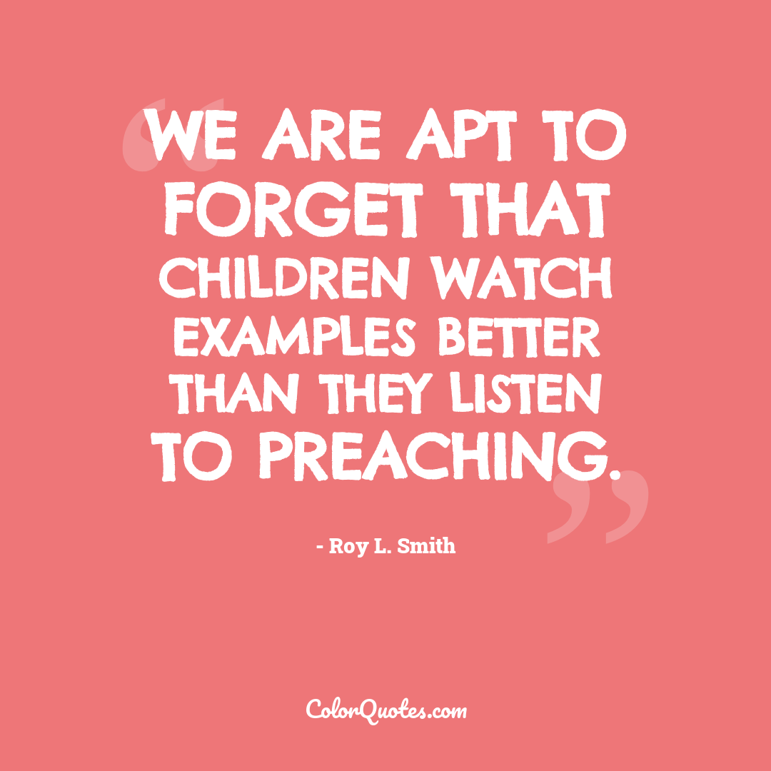 We are apt to forget that children watch examples better than they listen to preaching.