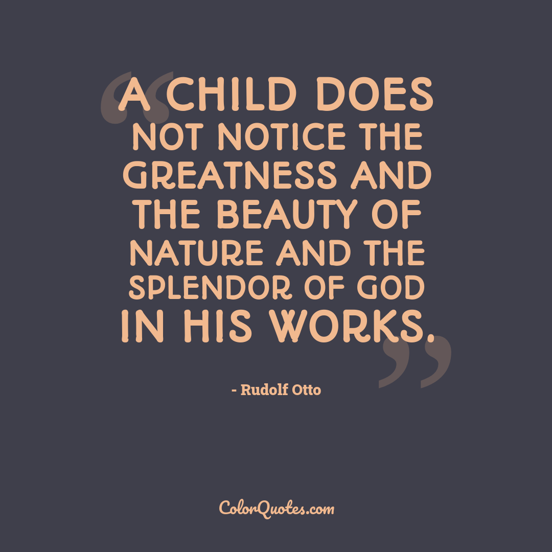 A child does not notice the greatness and the beauty of nature and the splendor of God in his works.