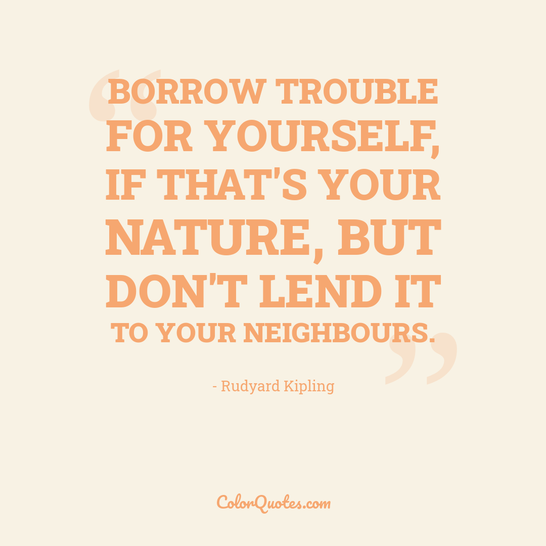 Borrow trouble for yourself, if that's your nature, but don't lend it to your neighbours.