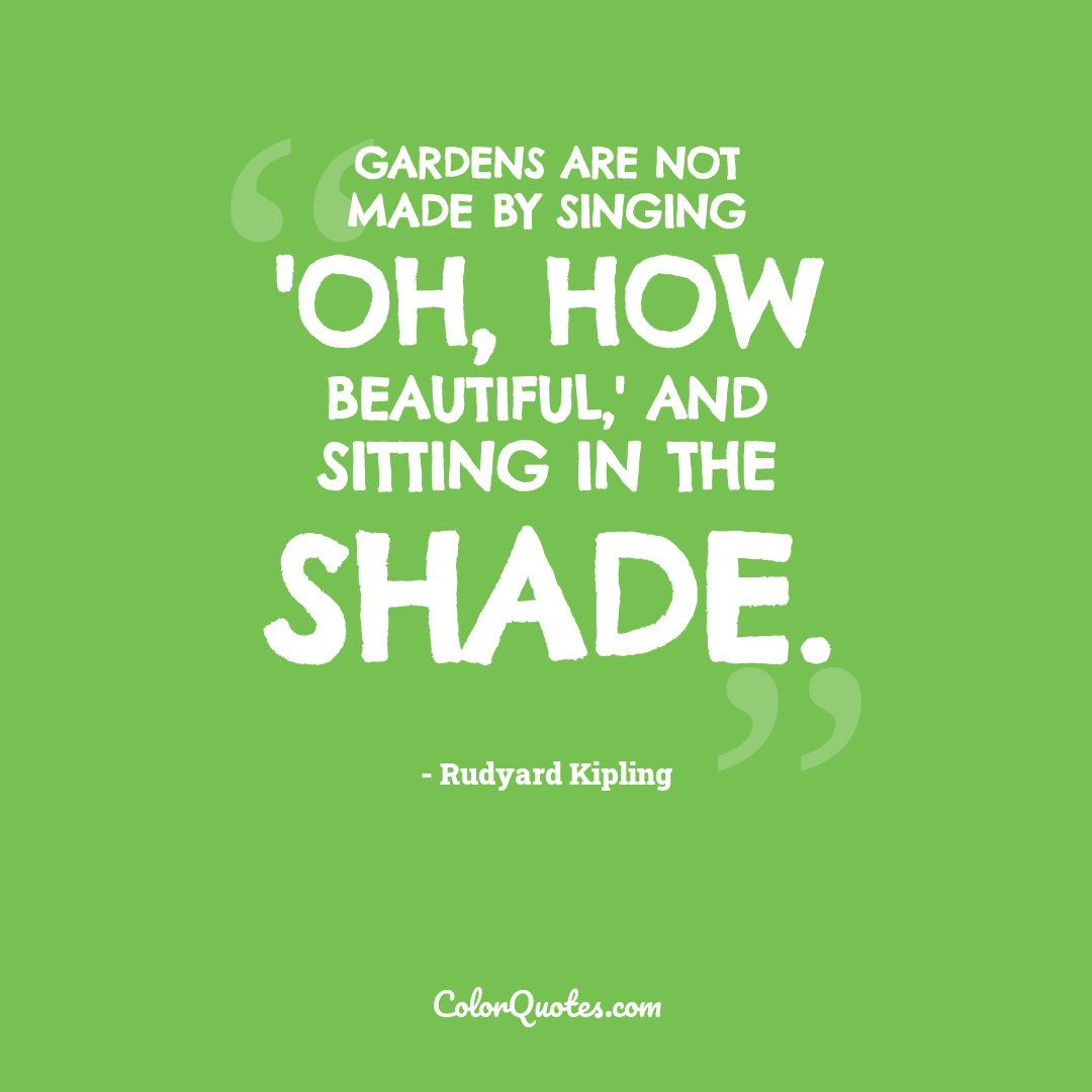 Gardens are not made by singing 'Oh, how beautiful,' and sitting in the shade.