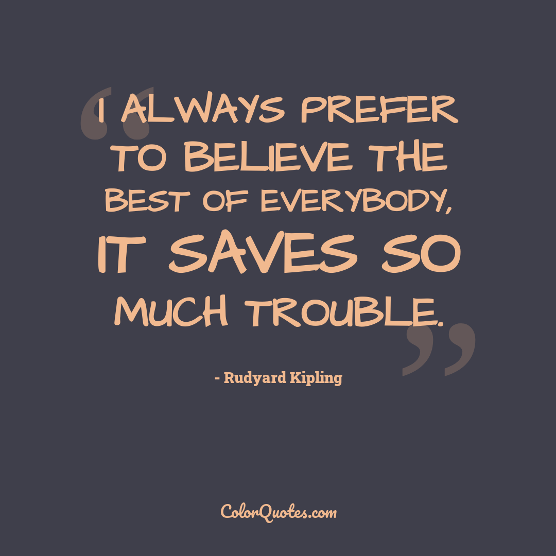 I always prefer to believe the best of everybody, it saves so much trouble.