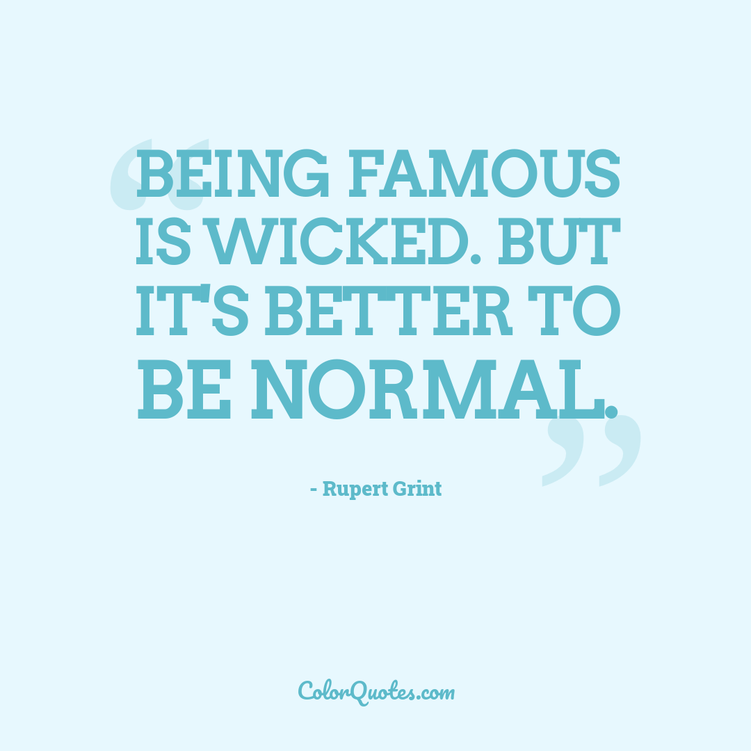 Being famous is wicked. But it's better to be normal.