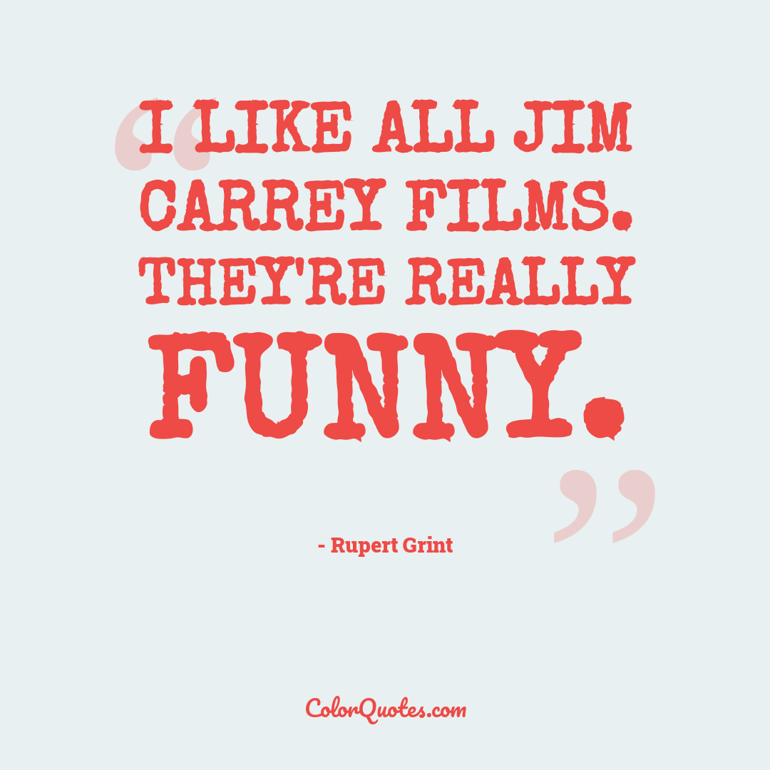 I like all Jim Carrey films. They're really funny.