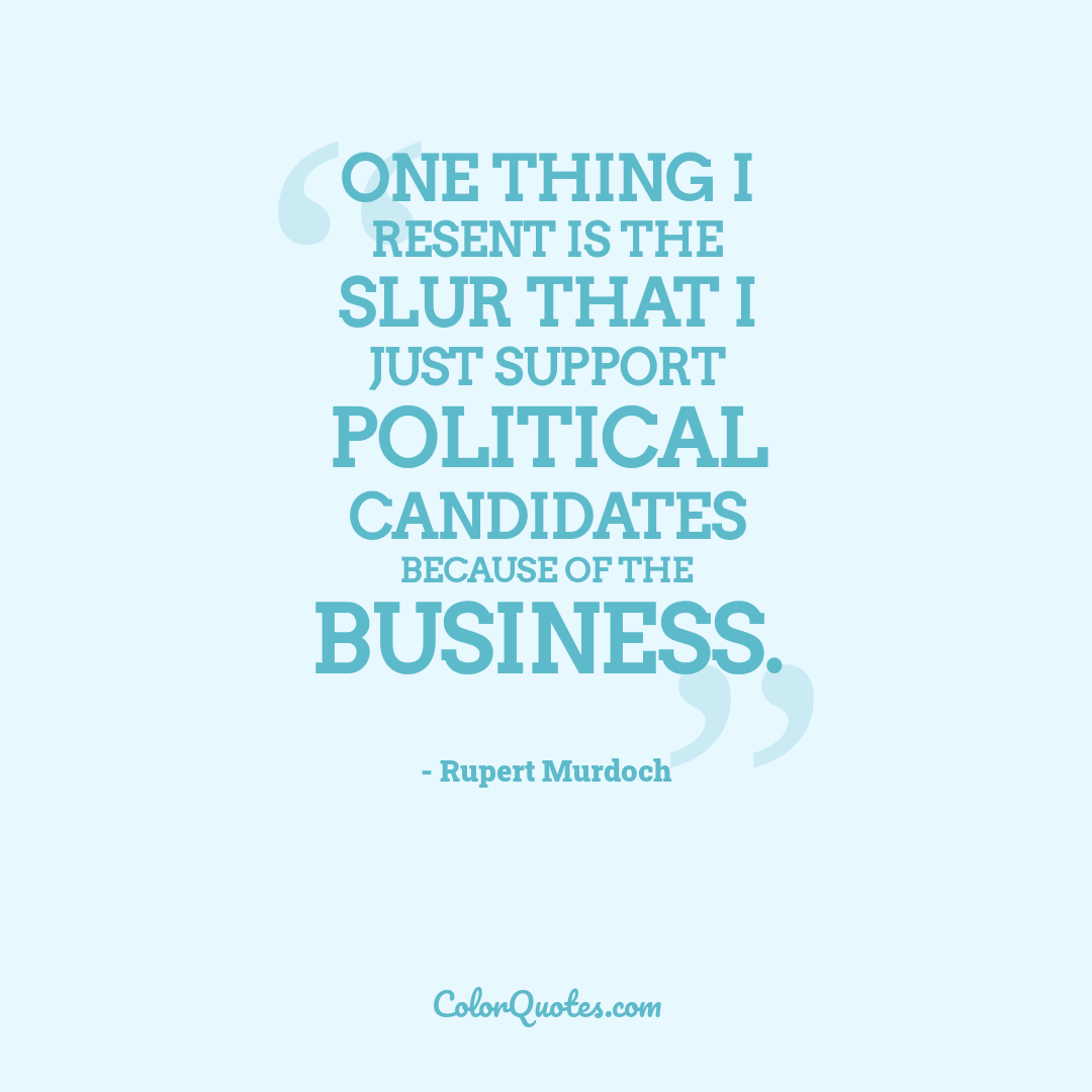 One thing I resent is the slur that I just support political candidates because of the business.