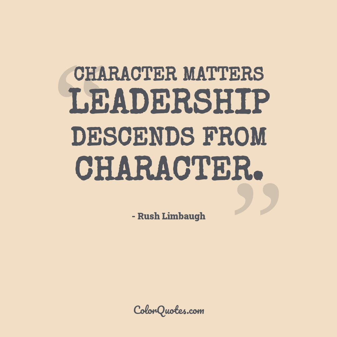 Character matters leadership descends from character.