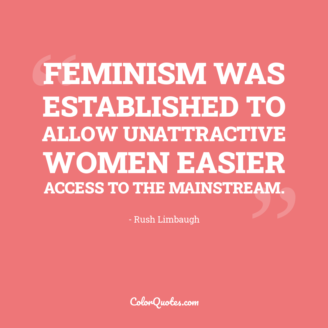 Feminism was established to allow unattractive women easier access to the mainstream.