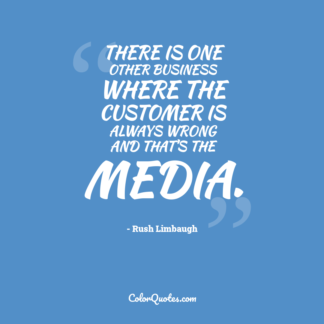 There is one other business where the customer is always wrong and that's the media.