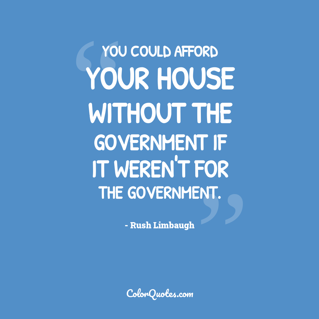 You could afford your house without the government if it weren't for the government.