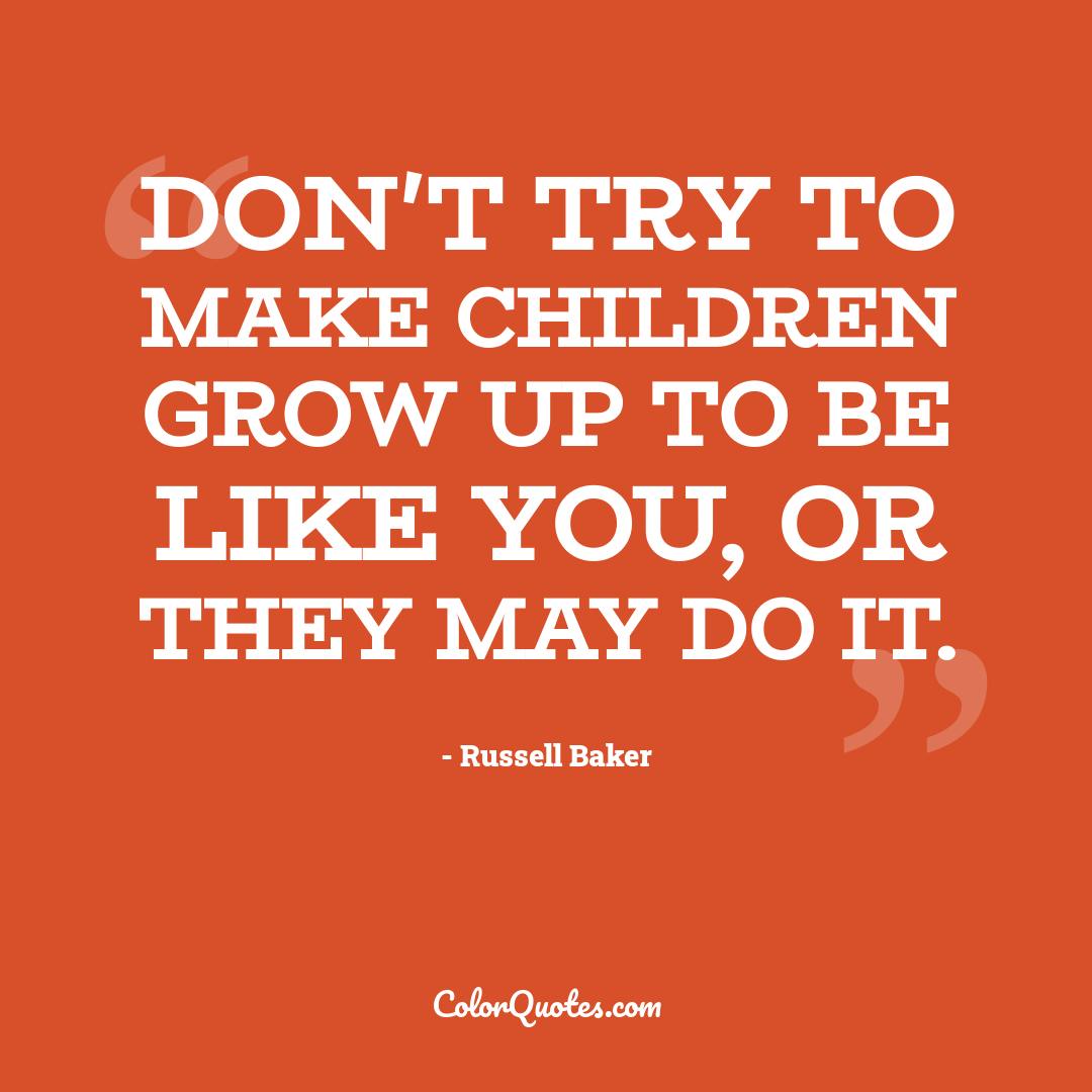 Don't try to make children grow up to be like you, or they may do it.