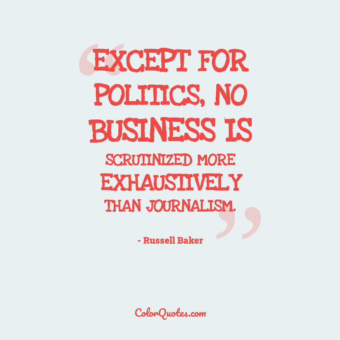 Except for politics, no business is scrutinized more exhaustively than journalism.
