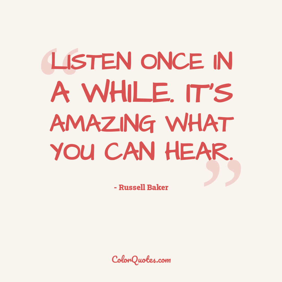 Listen once in a while. It's amazing what you can hear.