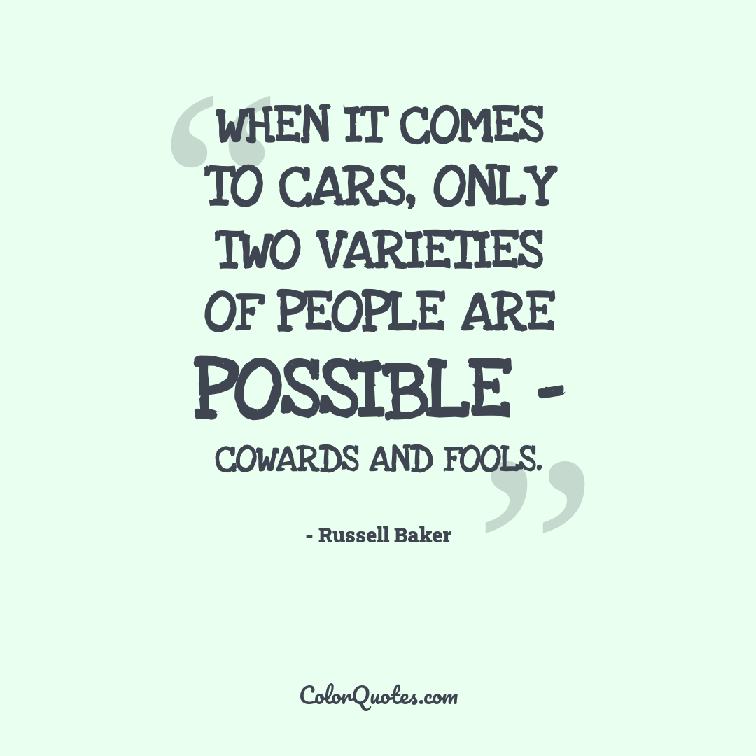 When it comes to cars, only two varieties of people are possible - cowards and fools.