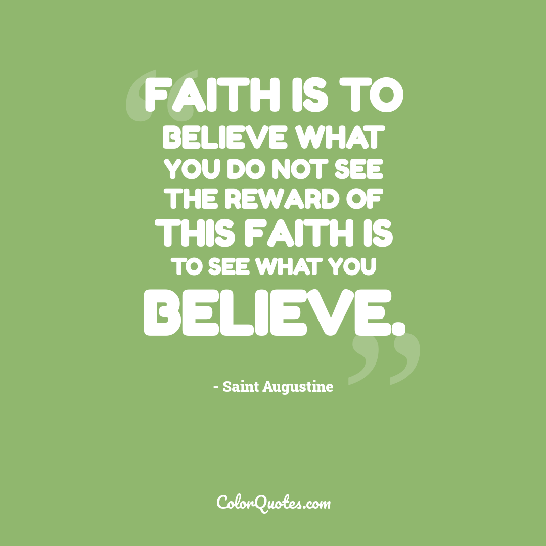 Faith is to believe what you do not see the reward of this faith is to see what you believe.