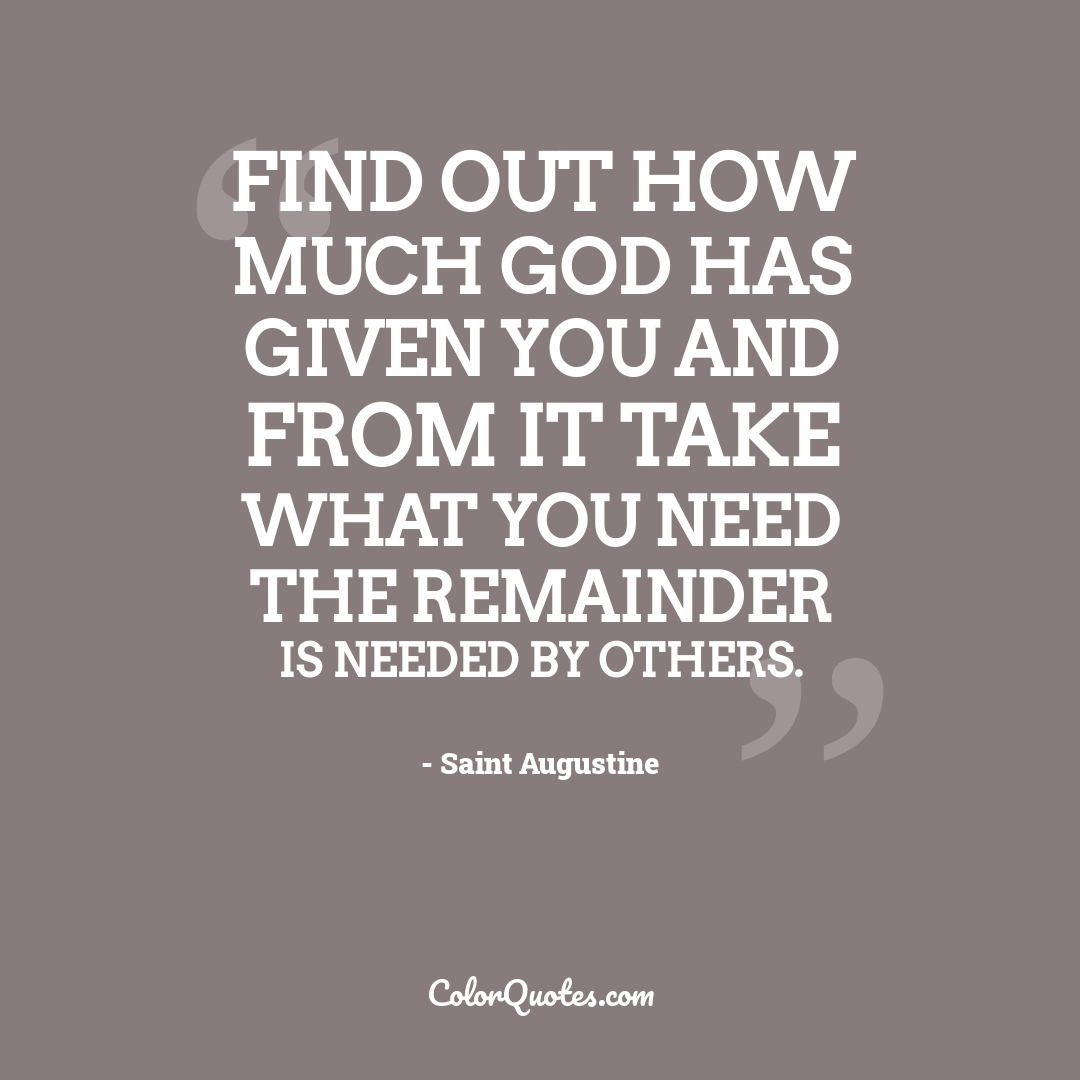 Find out how much God has given you and from it take what you need the remainder is needed by others.