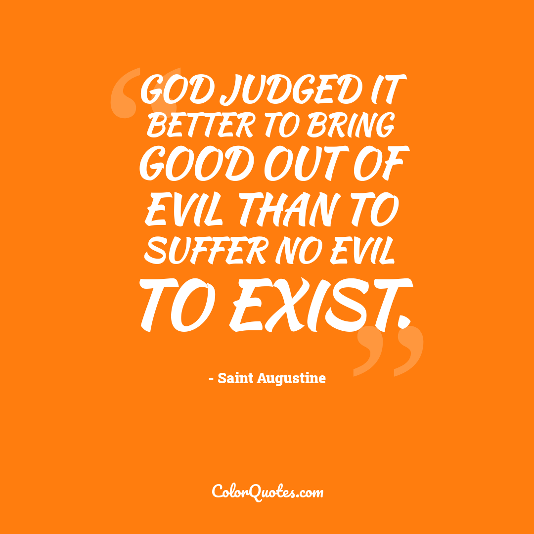 God judged it better to bring good out of evil than to suffer no evil to exist.