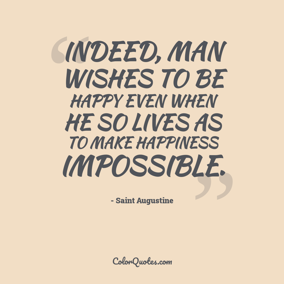 Indeed, man wishes to be happy even when he so lives as to make happiness impossible.