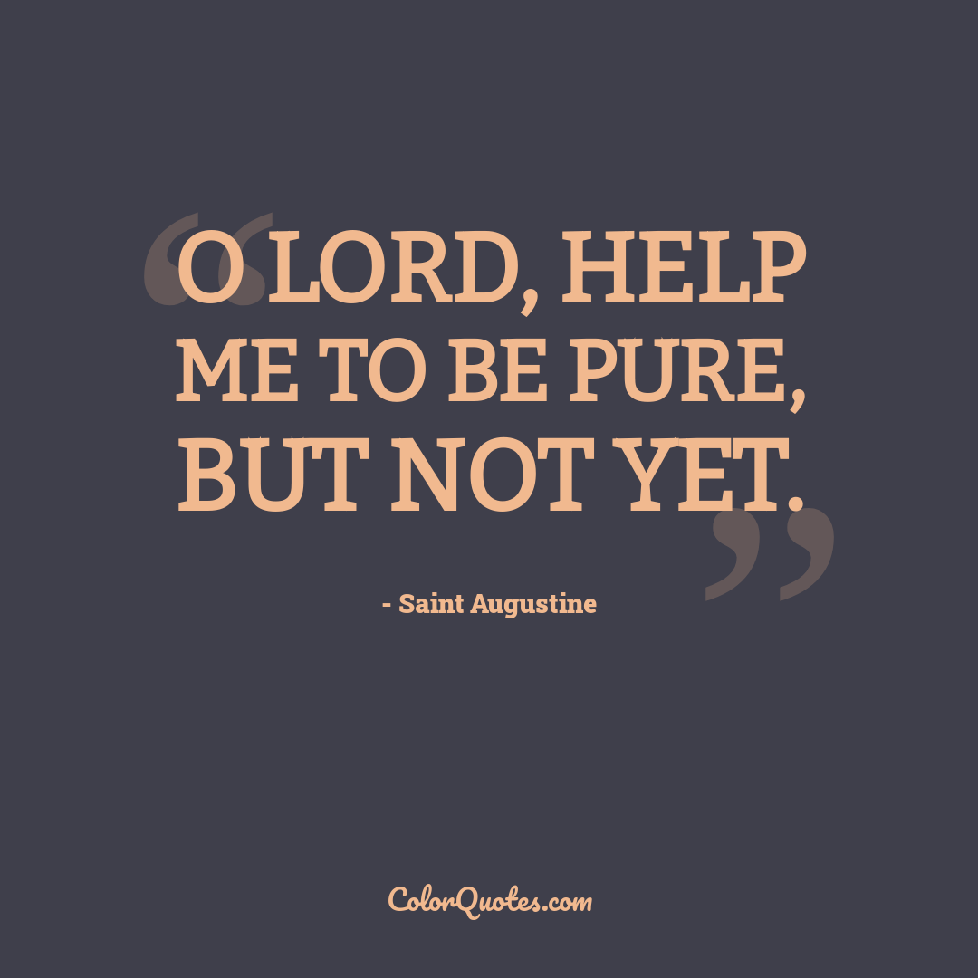 O Lord, help me to be pure, but not yet.