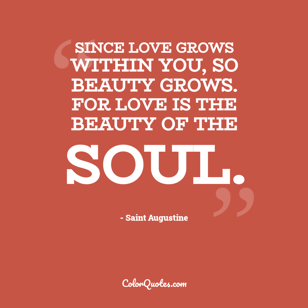 Since love grows within you, so beauty grows. For love is the beauty of the soul.