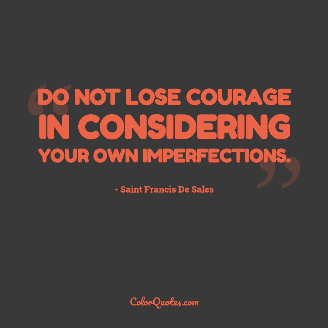 Do not lose courage in considering your own imperfections.