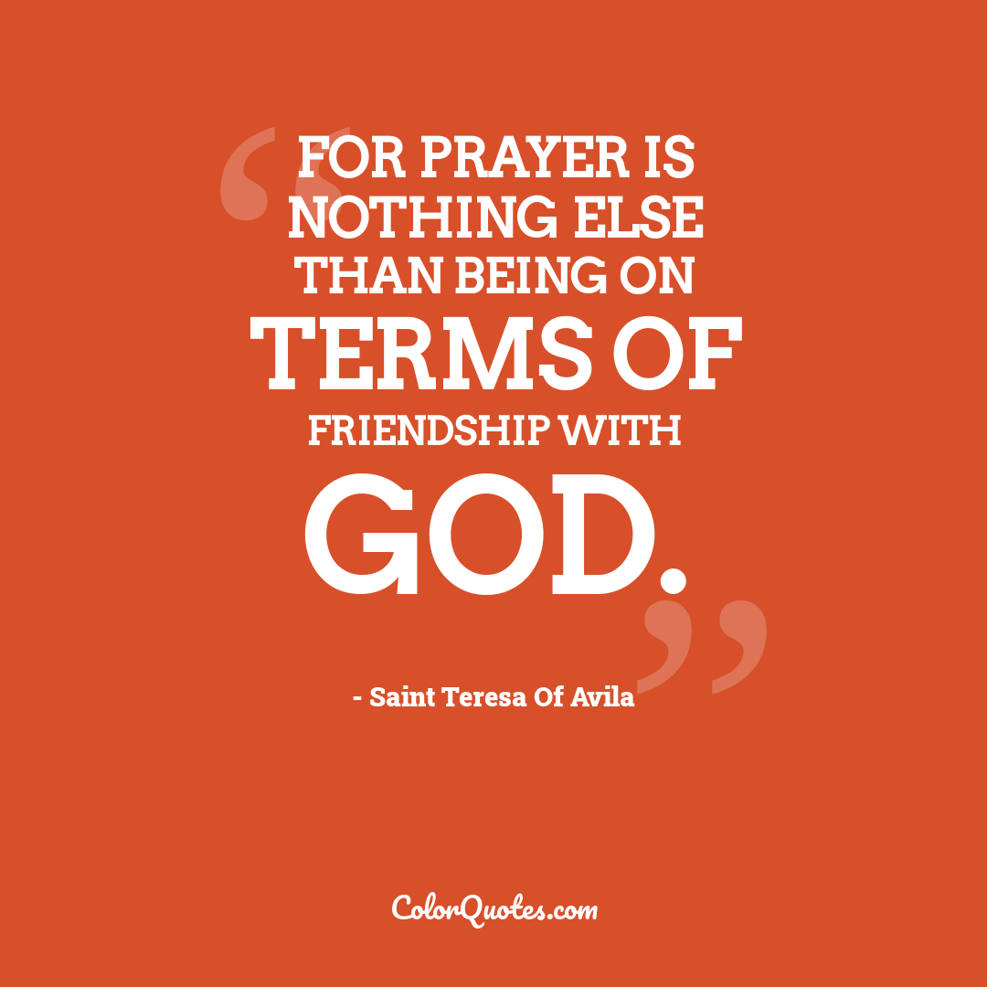 For prayer is nothing else than being on terms of friendship with God.