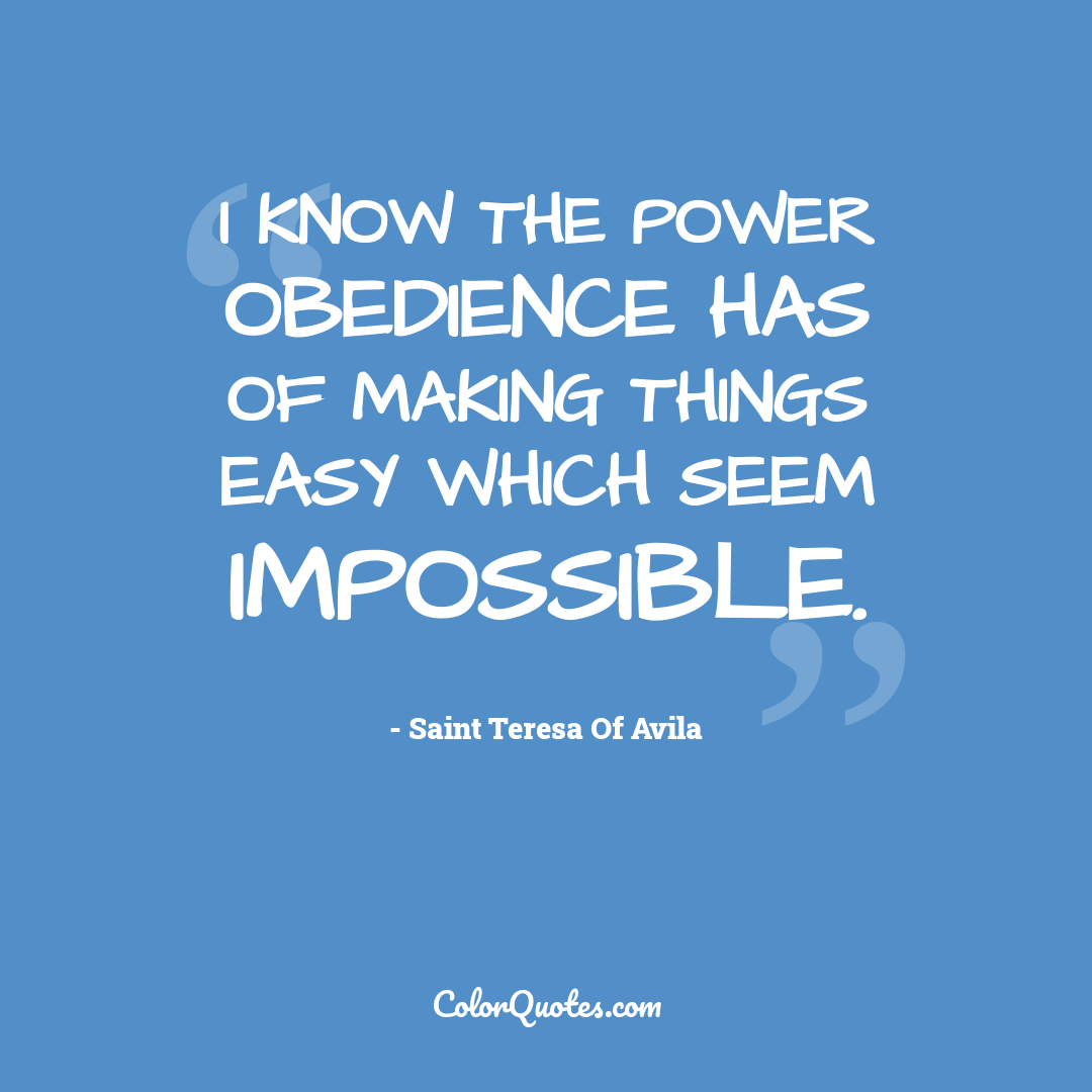I know the power obedience has of making things easy which seem impossible.