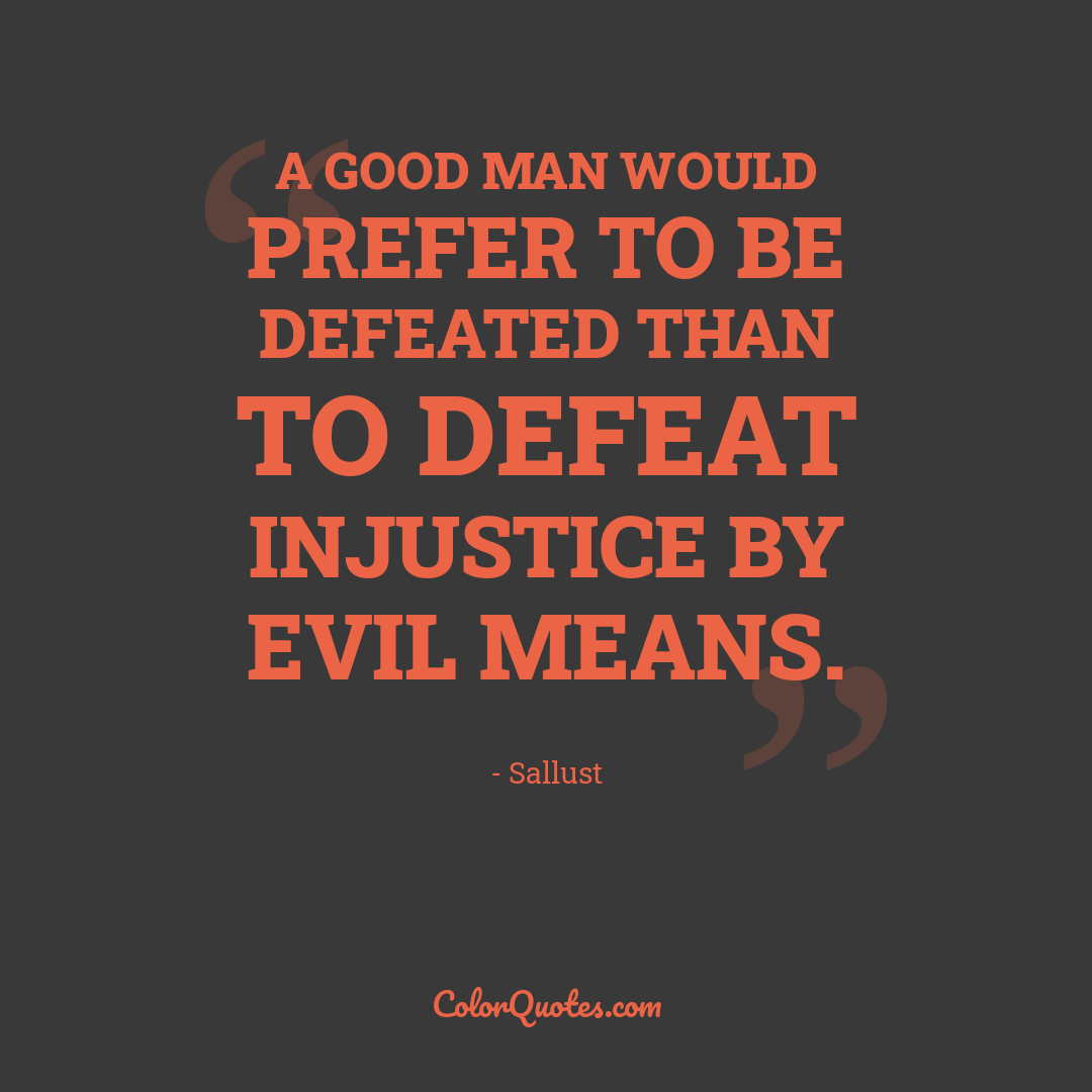 A good man would prefer to be defeated than to defeat injustice by evil means.