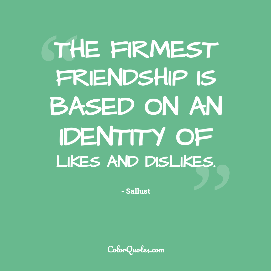 The firmest friendship is based on an identity of likes and dislikes.