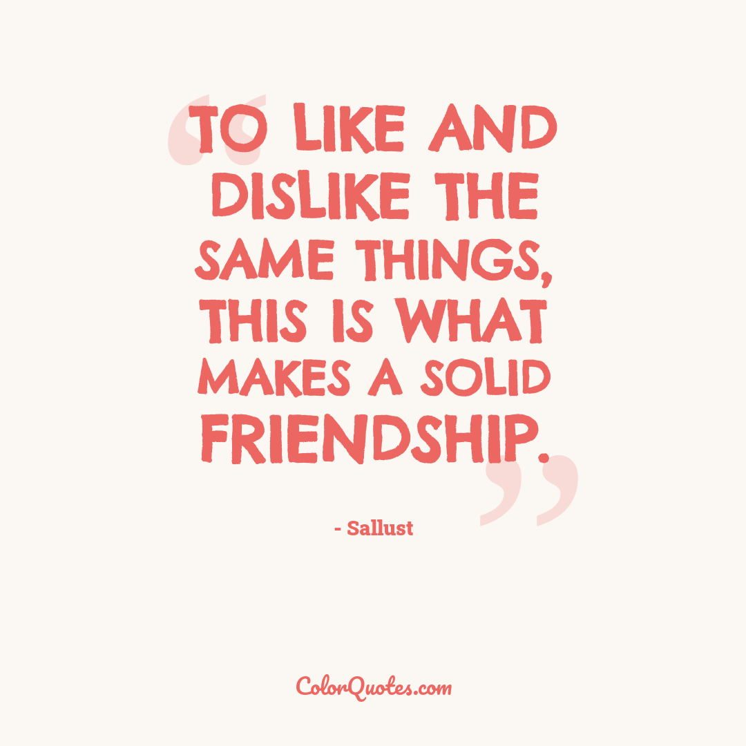To like and dislike the same things, this is what makes a solid friendship.