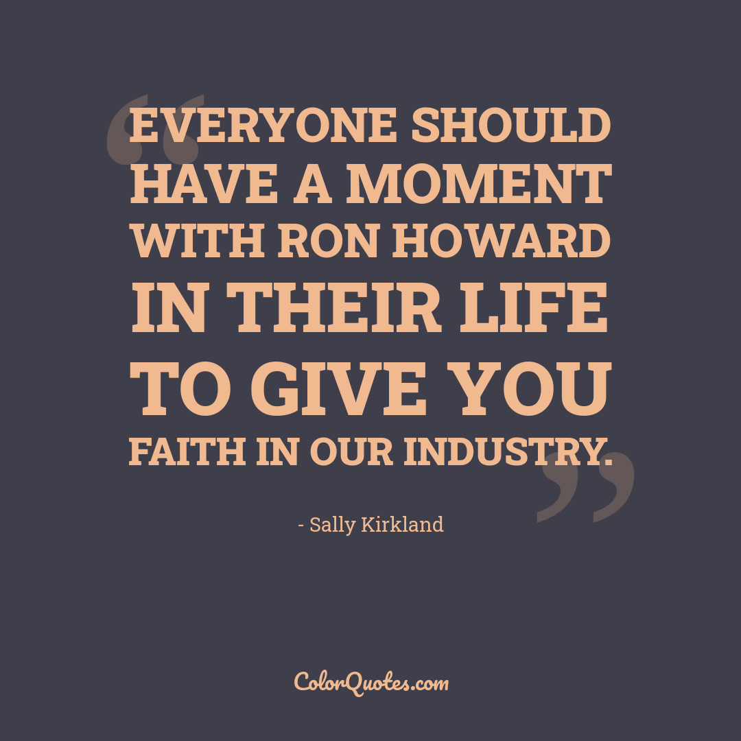 Everyone should have a moment with Ron Howard in their life to give you faith in our industry.