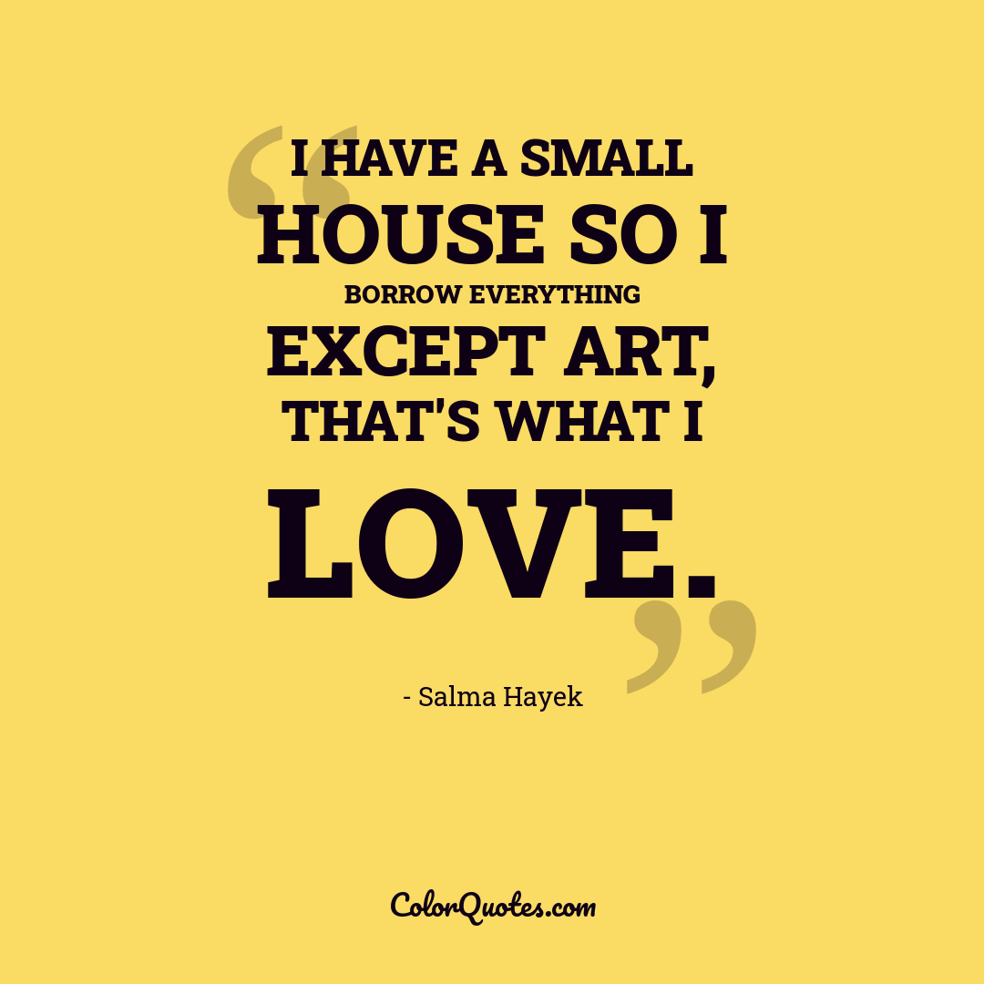 I have a small house so I borrow everything except art, that's what I love.