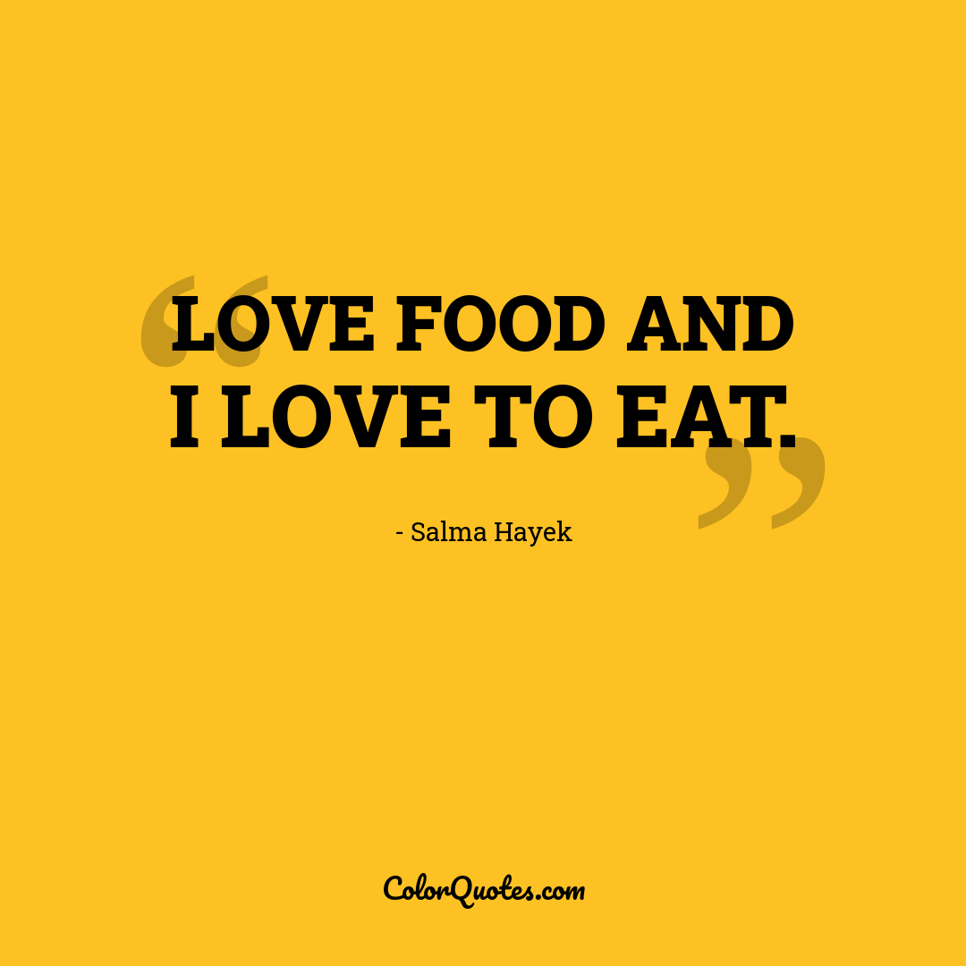 Love food and I love to eat.