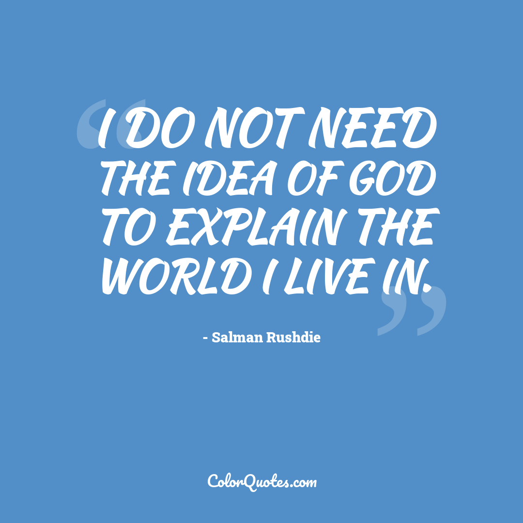 I do not need the idea of God to explain the world I live in.