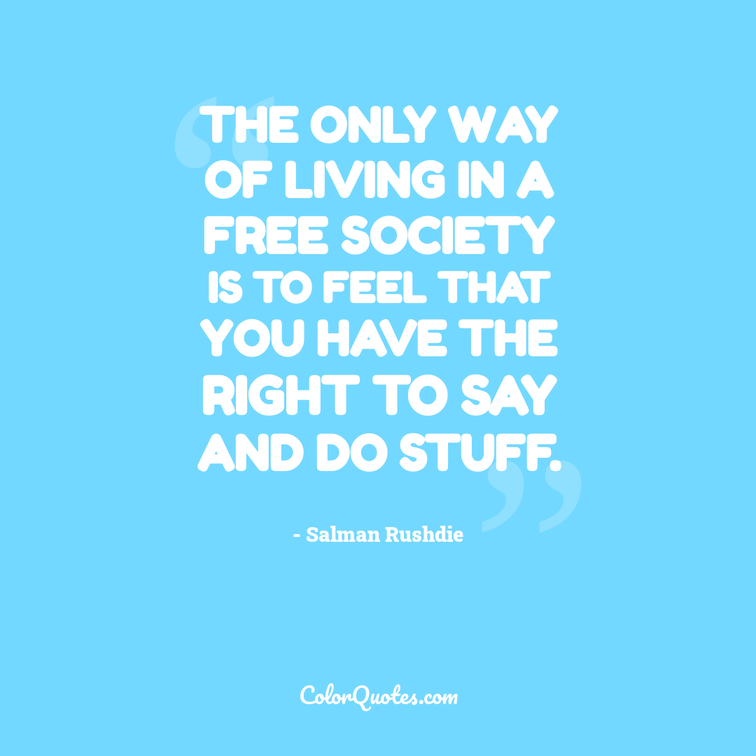 The only way of living in a free society is to feel that you have the right to say and do stuff.
