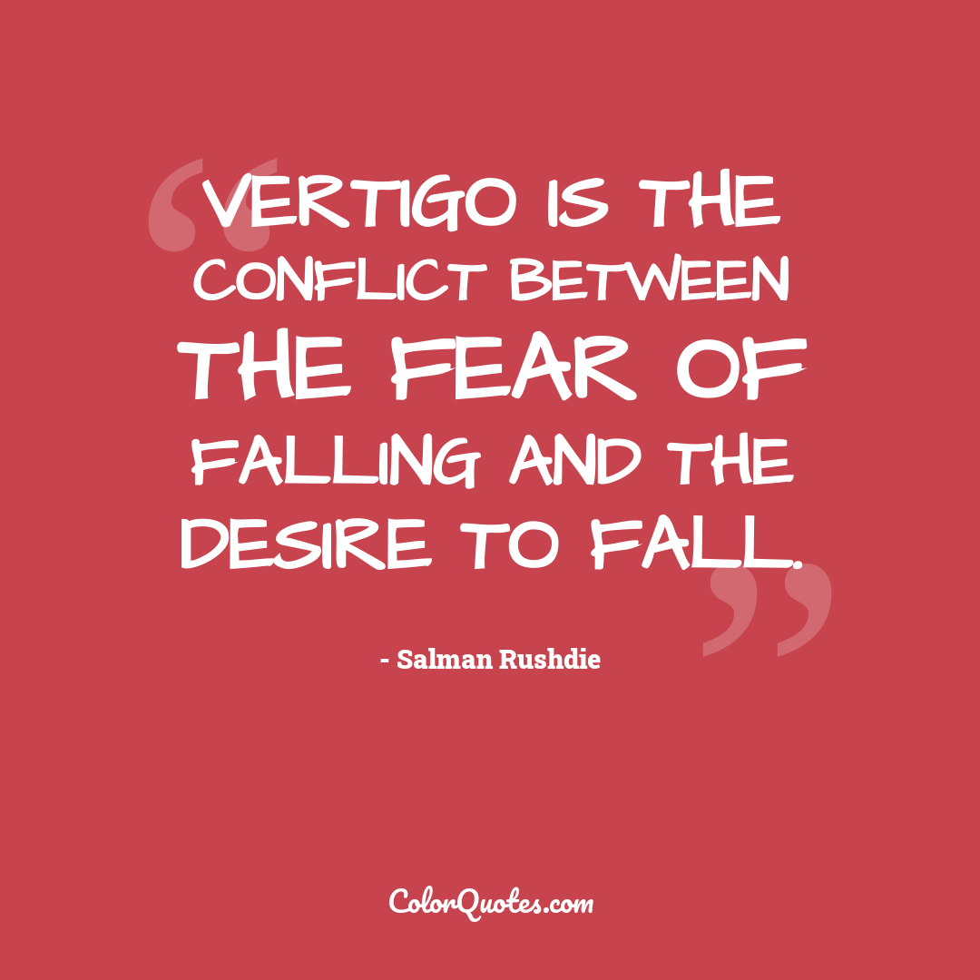 Vertigo is the conflict between the fear of falling and the desire to fall.