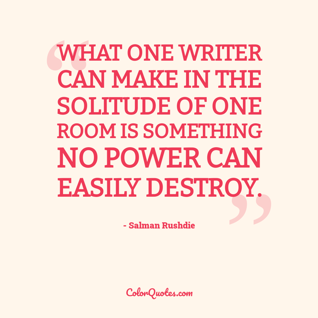 What one writer can make in the solitude of one room is something no power can easily destroy.
