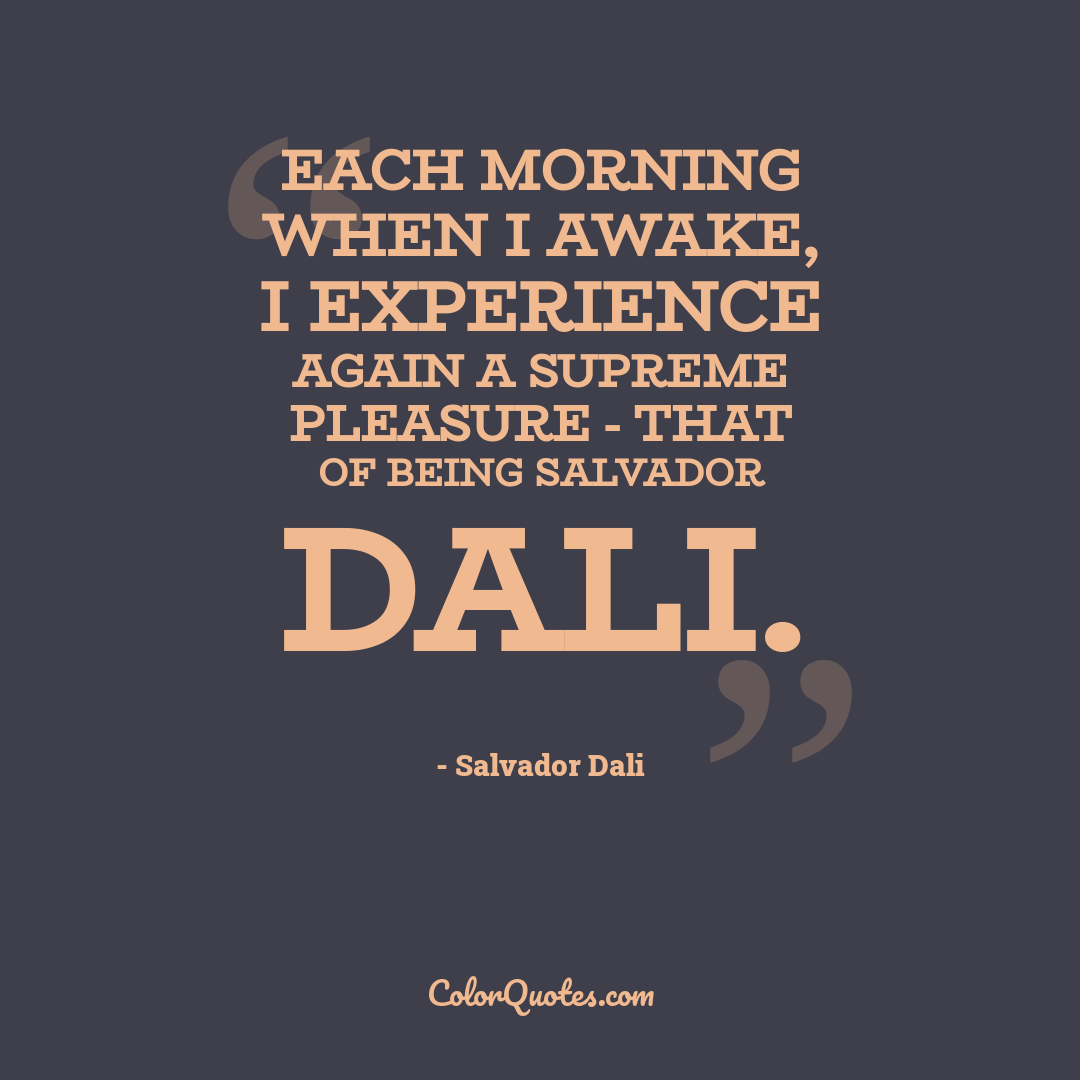 Each morning when I awake, I experience again a supreme pleasure - that of being Salvador Dali.