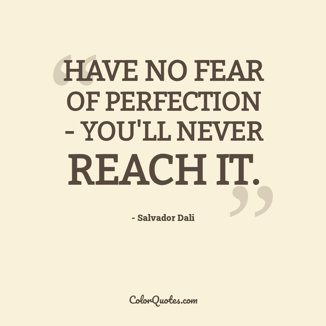 Have no fear of perfection - you'll never reach it.