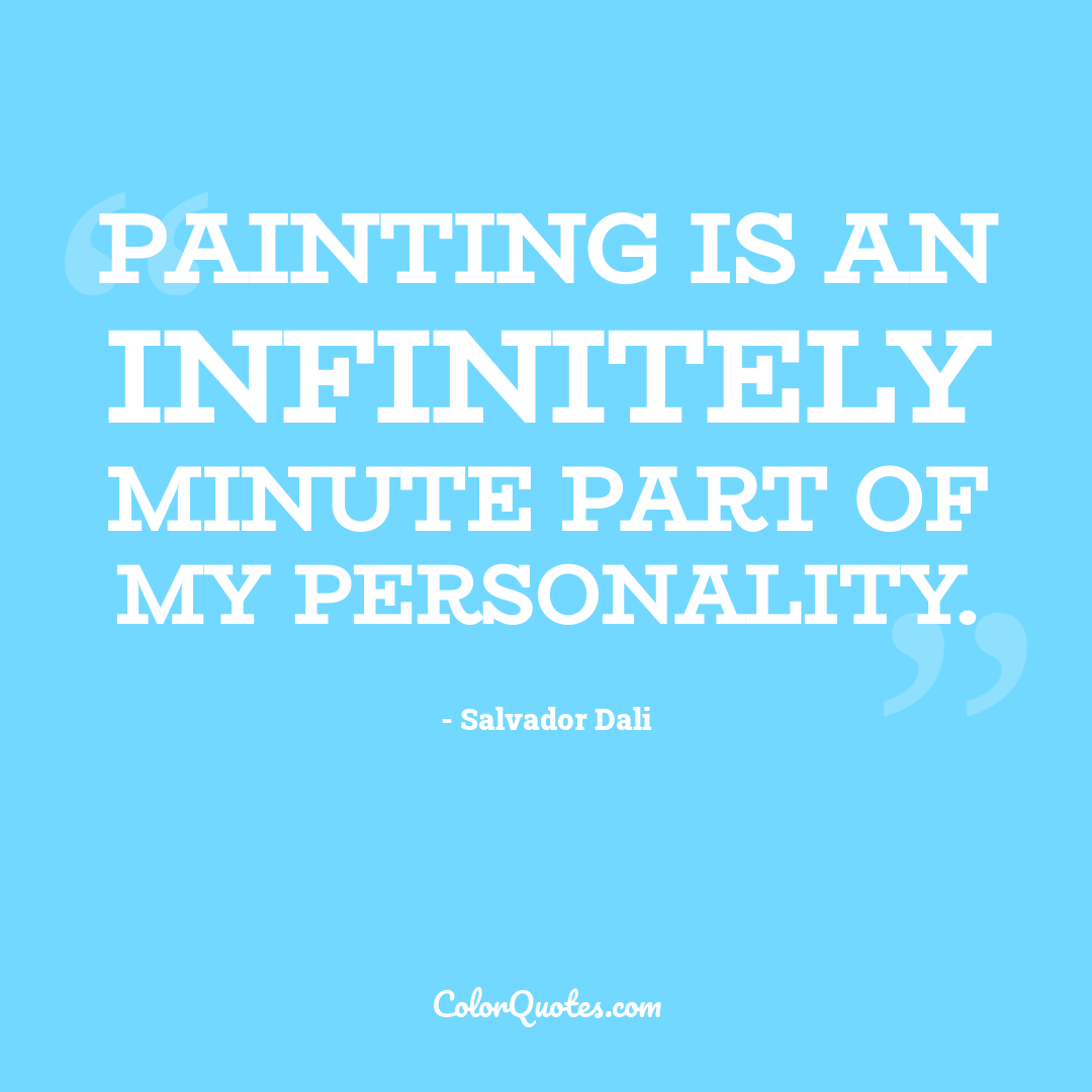 Painting is an infinitely minute part of my personality.