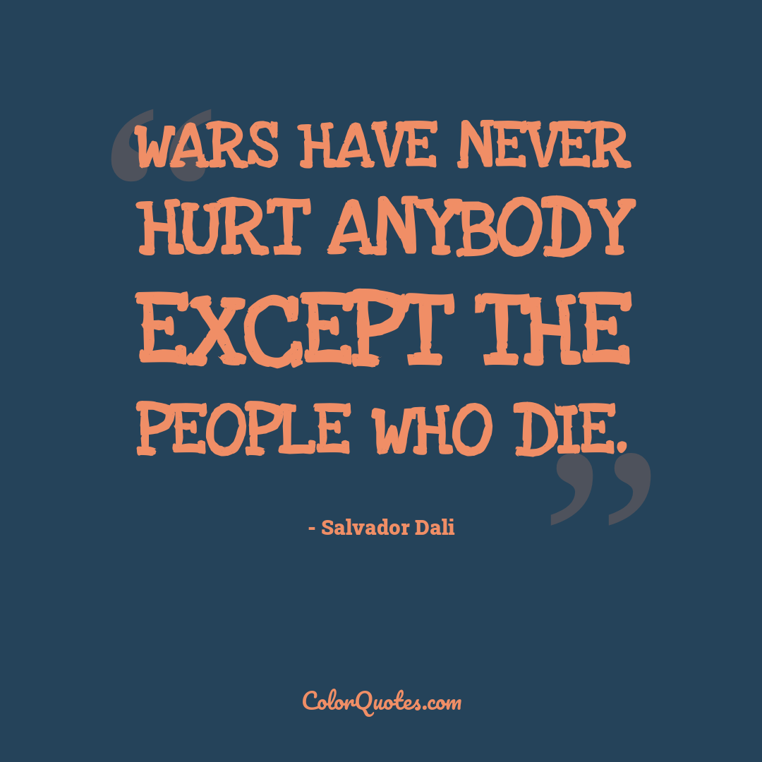 Wars have never hurt anybody except the people who die.