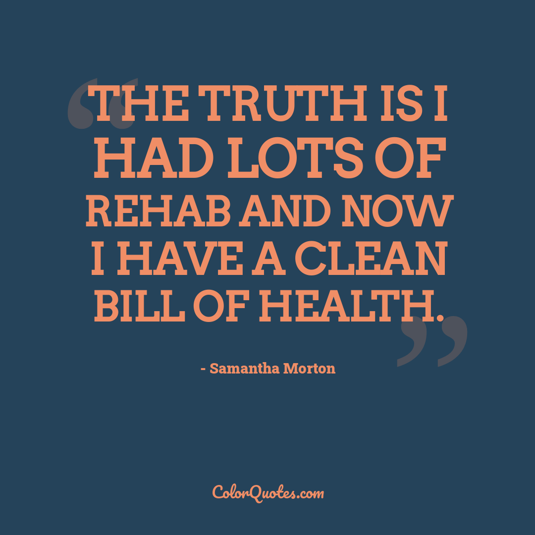 The truth is I had lots of rehab and now I have a clean bill of health.