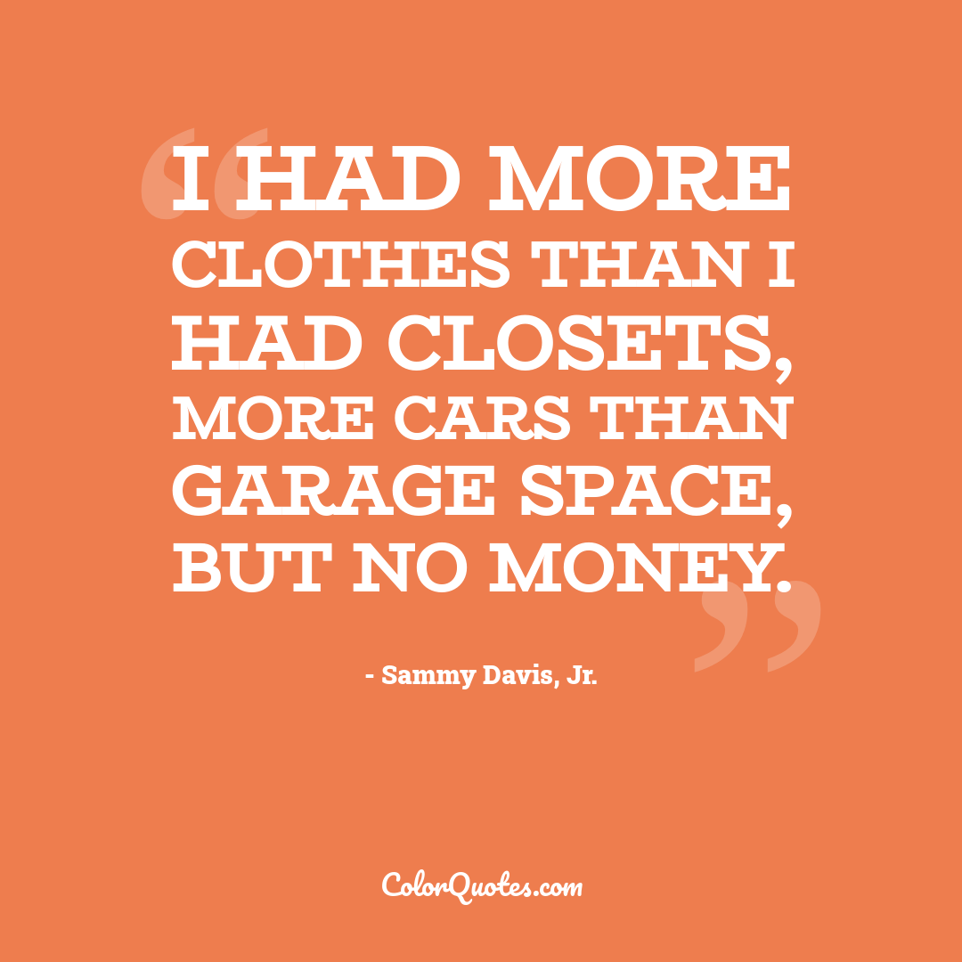 I had more clothes than I had closets, more cars than garage space, but no money.
