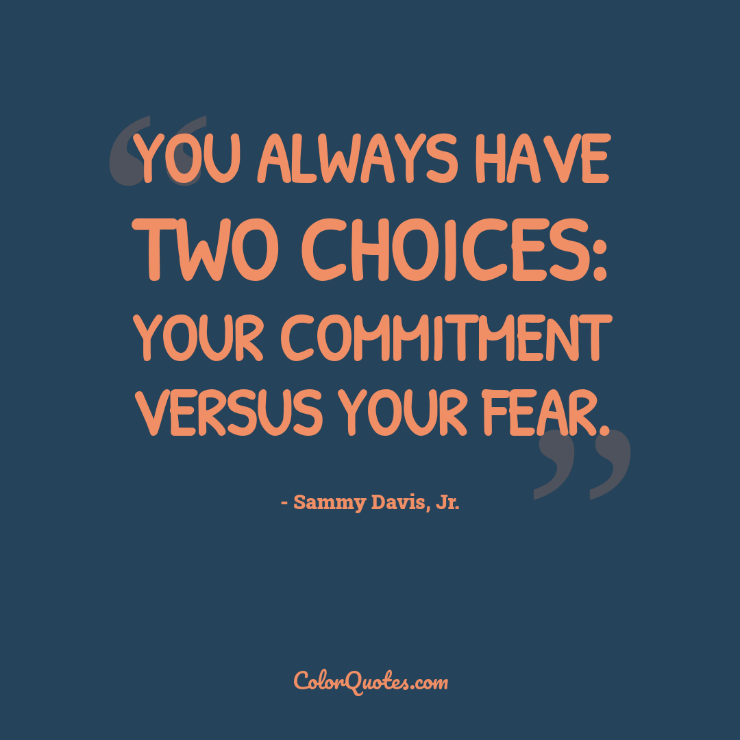 You always have two choices: your commitment versus your fear.