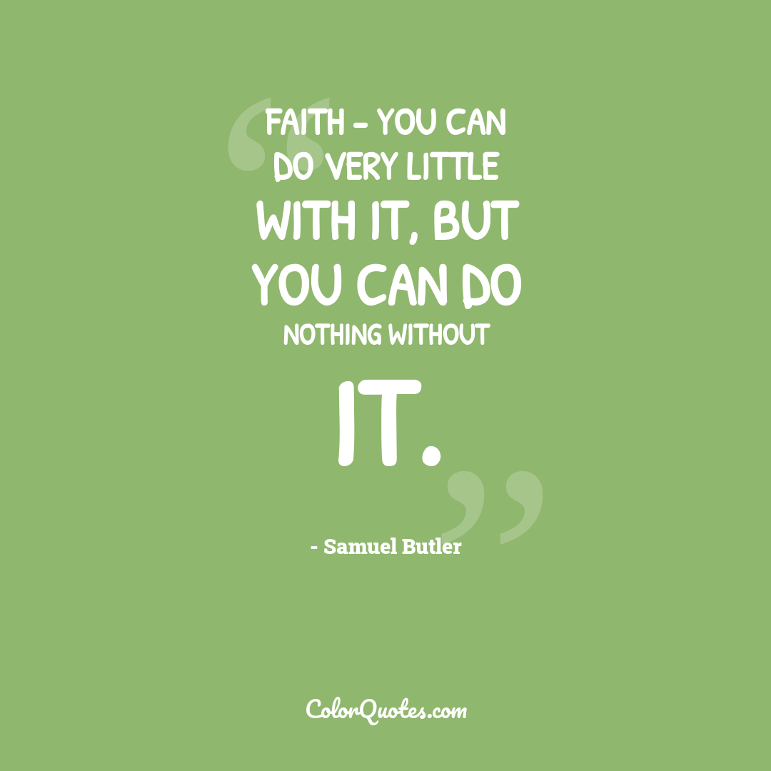 Faith - you can do very little with it, but you can do nothing without it.