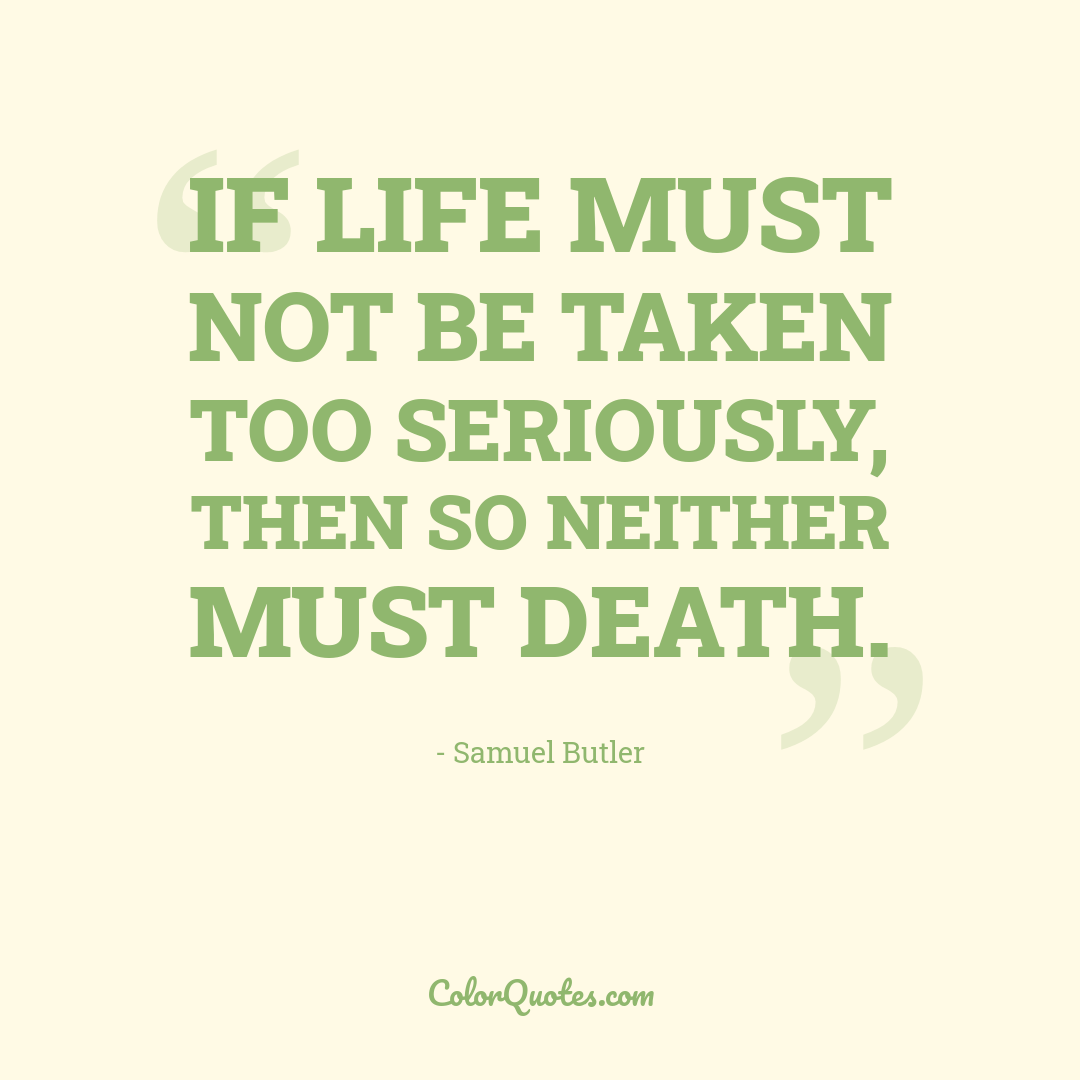If life must not be taken too seriously, then so neither must death.