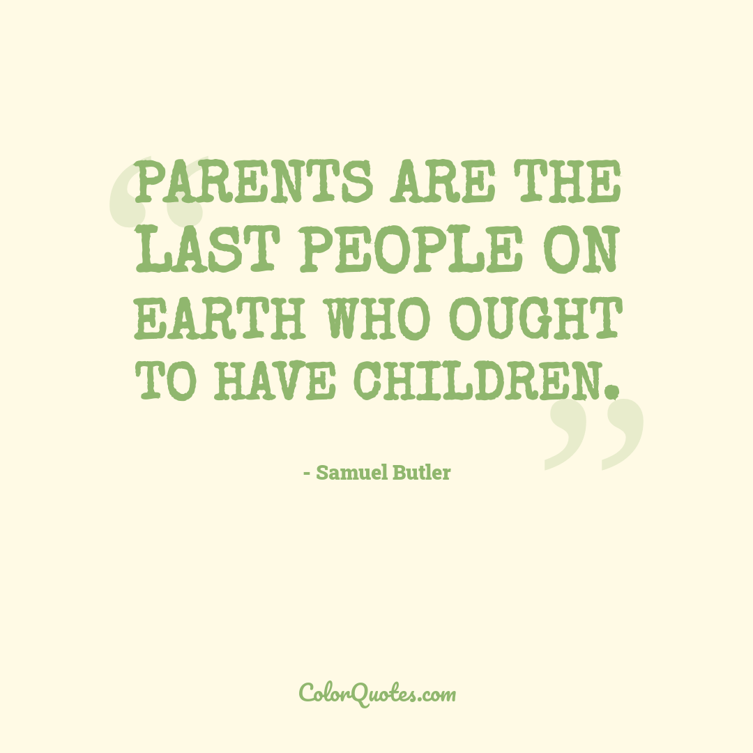 Parents are the last people on earth who ought to have children.